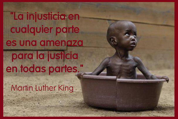 La injusticia en cualquier parte es una amenaza para la justicia en todas partes (Martin Luther King)