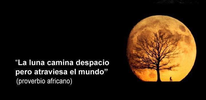 La luna camina despacio pero atraviesa el mundo (Proverbio africano)