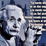 La mente intuitiva es un don sagrado, y la mente racional es un fiel sirviente. Hemos creado una sociedad que honra al sirviente y ha olvidado el don (Albert Einstein)