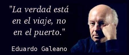 La verdad esta en el viaje, no en el puerto (Eduardo Galeano)