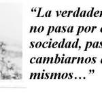 La verdadera revolucion no pasa por cambiar la sociedad, pasa por cambiarnos a nosotros mismos