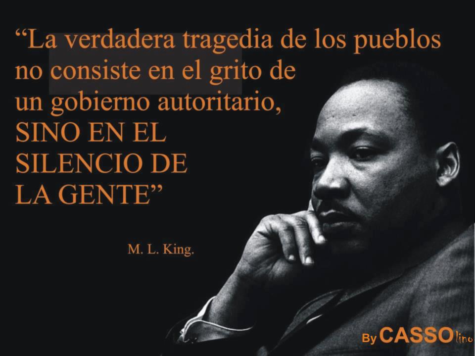 La verdadera tragedia de los pueblos no consiste en el grito de un gobierno autoritario sino en el silencio de la gente (Martin Luther King)