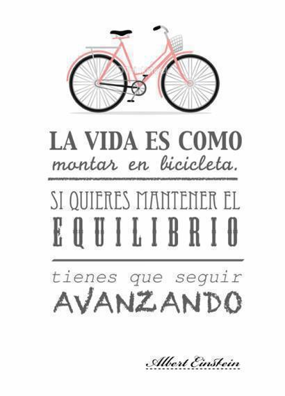 La vida es como montar en bicicleta. Si quieres mantener el equilibrio tienes que seguir avanzando