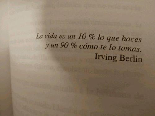 La vida es un 10% lo que haces y un 90% cómo te lo tomas (Irving Berlin)