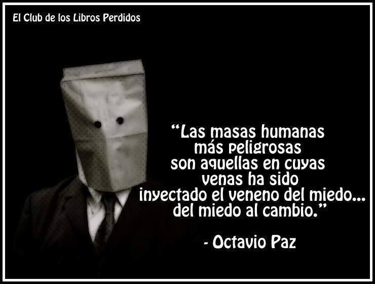 Las masas humanas más peligrosas son aquéllas en cuyas venas ha sido inyectado el veneno del miedo, del miedo al cambio