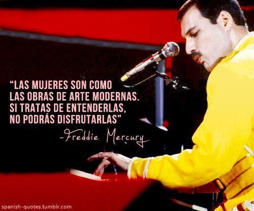 Las mujeres son como las obras de arte modernas; si tratas de entenderlas, no podrás disfrutarlas (Freddie Mercury)