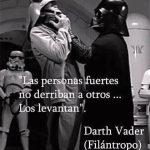 Las personas valentes no derriban a otros, los levantan (Darth Vader)