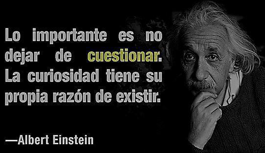 Lo importante es no dejar de cuestionar. La curiosidad tiene su propia razón de existir (Albert Einstein)