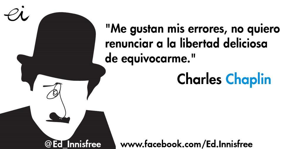 Me gustan mis errores, no quiero renunciar a la libertad deliciosa de equivocarme (Charles Chaplin)