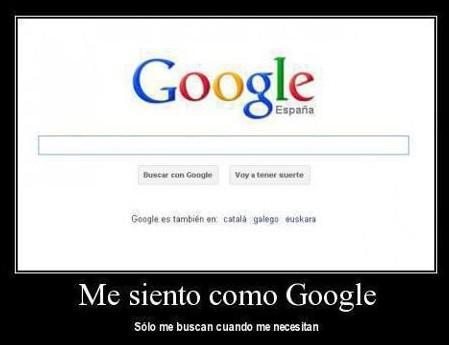 Me siento como Google, sólo me buscan cuando me necesitan