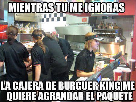 Mientras tú me ignoras, la cajera del Burger King me quiere agrandar el paquete