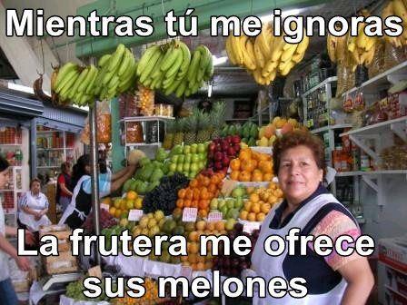Mientras tú me ignoras, la frutera me ofrece sus melones