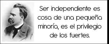 Ser independiente es cosa de una pequeña minoría, es el privilegio de los fuertes (Nietzsche)