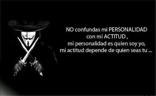 No confundas mi personalidad con mi actitud, mi personalidad es quien yo soy, mi actitud depende de quién seas tú