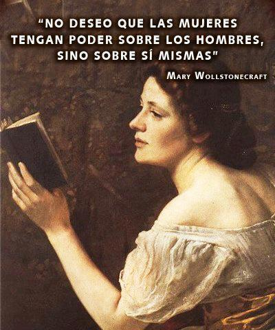 No deseo que las mujeres tengan poder sobre los hombres, sino sobre sí mismas (Mary Wollstonecraft)