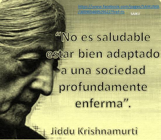 No es saludable estar bien adaptado a una sociedad profundamente enferma (Jiddu Krishnamurti)