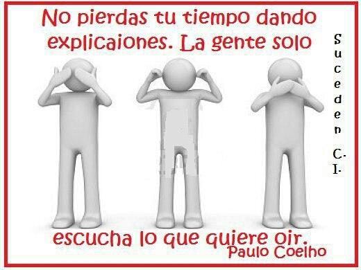 No pierdas tu tiempo dando explicaciones. La gente solo escucha lo que quiere oir (Paulo Coelho)