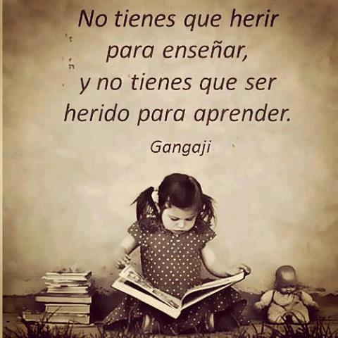 No tienes que herir para enseñar, y no tienes que ser herido para aprender (Gangaji)