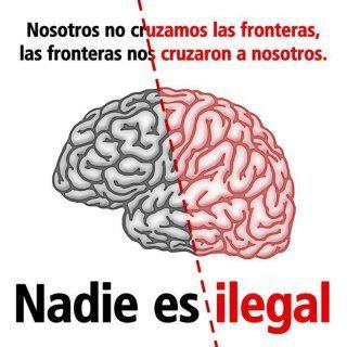 Nosotros no cruzamos las fronteras, las fronteras nos cruzaron a nosotros - Nadie es ilegal