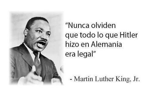 Nunca olviden que todo lo que Hitler hizo en Alemania era legal (Martin Luther King, Jr.)