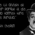 Nunca te olvides de sonreír porque el día que no sonrías será un día perdido (Charles Chaplin)