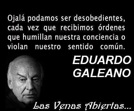 Ojalá podamos ser desobedientes cada vez que recibimos órdenes que humillan nuestra conciencia o violan nuestro sentido común (Eduardo Galeano)