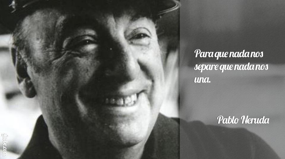 Para que nada nos separe que nada nos una (Pablo Neruda)