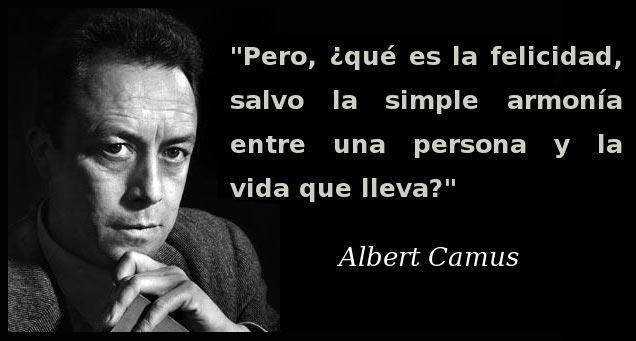 Pero qué es la felicidad salvo la simple armonía entre una persona y la vida que lleva (Albert Camus)