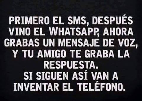 primero el sms, despues vino el whatsapp, grabas mensaje de voz, si siguen asi van a inventar el telefono