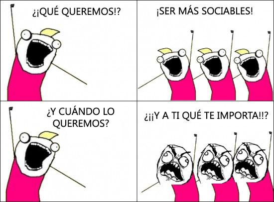 ¡Qué queremos! ¡Ser más sociables!
