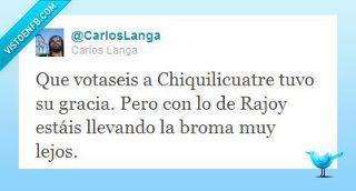 Que votaseis a Chiquilicuatre tuvo su gracia...
