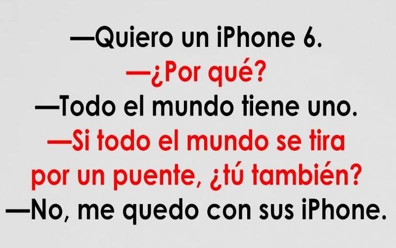 quiero un iphone 6 porque todo el mundo tiene uno, si se tiran por un puente me quedo con sus iphone