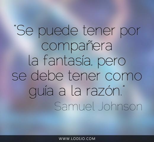 Se puede tener por compañera la fantasía, pero se debe tener como guía a la razón (Samuel Johnson)