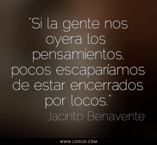 Si la gente nos oyera los pensamientos, pocos escaparíamos de estar encerrados por locos (Jacinto Benavente)