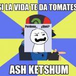 Si la vida te da tomates – Ash ketshum