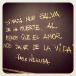 Si nada nos salva de la muerte, al menos que el amor nos salve de la vida (Pablo Neruda)