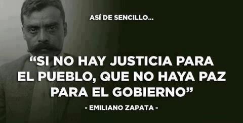 Si no hay justicia para el pueblo, que no haya paz para el gobierno (Emiliano Zapata)