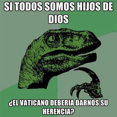 si todos somos hijos de dios el vaticano deberia darnos su herencia