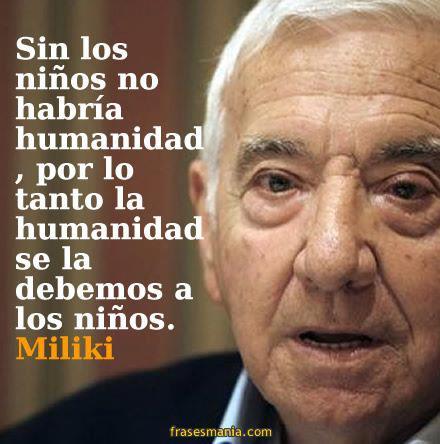 Sin los niños no habria humanidad, por lo tanto la humanidad se la debemos a los niños (Miliki)