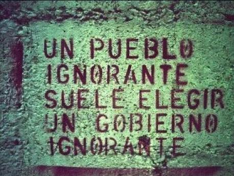 Un pueblo ignorante suele elegir un gobierno ignorante