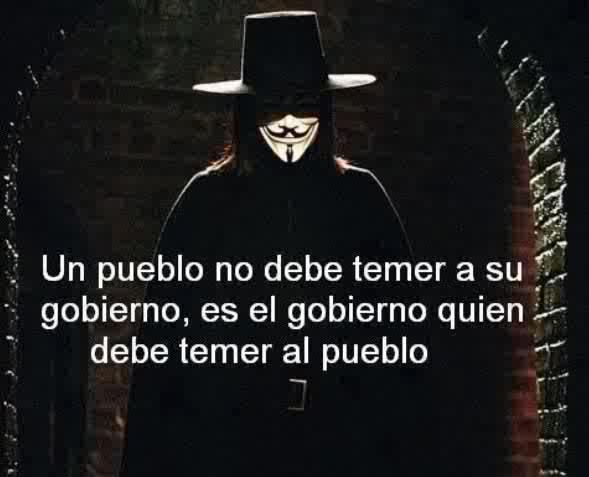 Un pueblo no debe temer a su gobierno, es el gobierno quien debe temer al pueblo (Guy Fawkes)