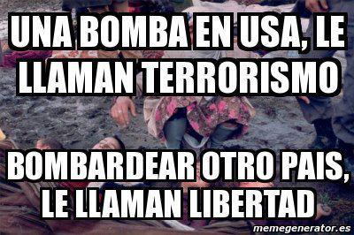 Una bomba en USA lo llaman terrorismo - Bombardear otro país lo llaman libertad