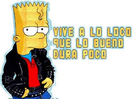 Vive a lo loco que lo bueno dura poco (Bart Simpson)