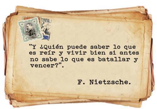 ¿Y quién puede saber lo que es reír y vivir bien si antes no sabe lo que es batallar y vencer? (Nietzsche)